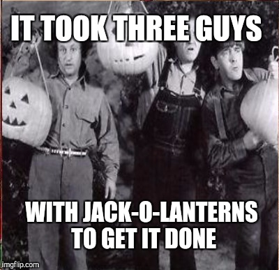 IT TOOK THREE GUYS WITH JACK-O-LANTERNS TO GET IT DONE | made w/ Imgflip meme maker