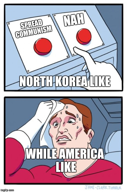 Two Buttons Meme | SPREAD COMMUNISM NAH NORTH KOREA LIKE WHILE AMERICA LIKE | image tagged in memes,two buttons | made w/ Imgflip meme maker