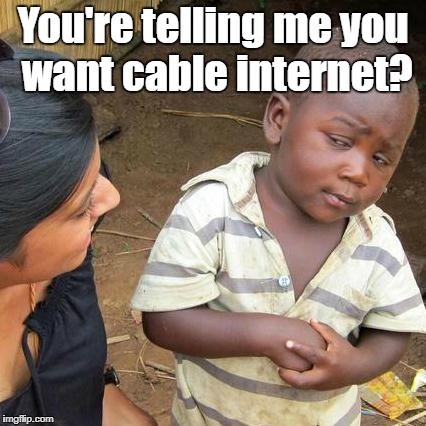 Third World Skeptical Kid Meme | You're telling me you want cable internet? | image tagged in memes,third world skeptical kid | made w/ Imgflip meme maker
