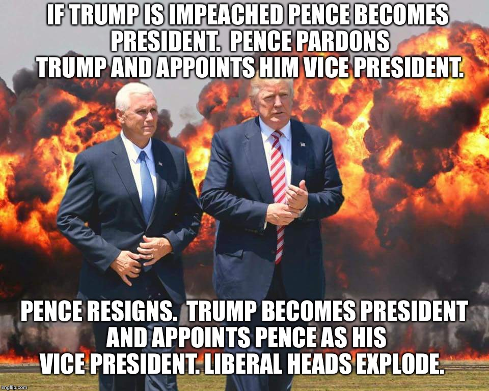 No matter what, liberals lose and America wins!   | IF TRUMP IS IMPEACHED PENCE BECOMES PRESIDENT.  PENCE PARDONS TRUMP AND APPOINTS HIM VICE PRESIDENT. PENCE RESIGNS.  TRUMP BECOMES PRESIDENT | image tagged in trump and pence,maga | made w/ Imgflip meme maker