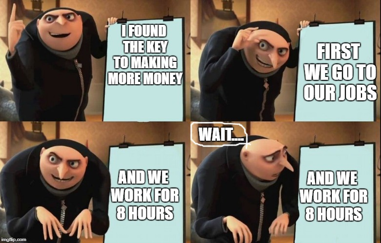 how to make money |  I FOUND THE KEY TO MAKING MORE MONEY; FIRST WE GO TO OUR JOBS; WAIT.... AND WE WORK FOR 8 HOURS; AND WE WORK FOR 8 HOURS | image tagged in despicable me diabolical plan gru template,money,take it all,fail | made w/ Imgflip meme maker