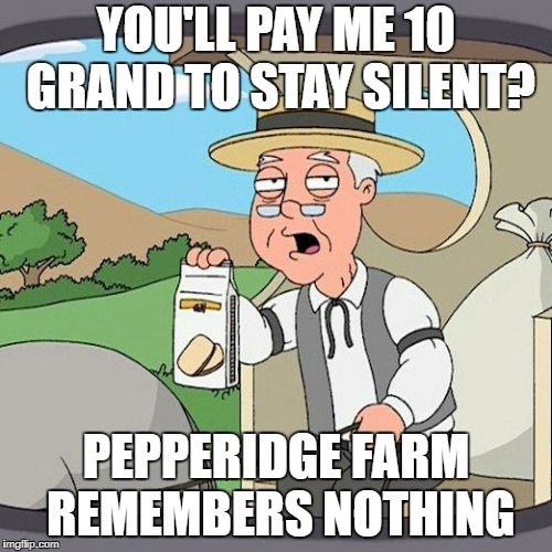 Pepperidge Farm Remembers Meme | YOU'LL PAY ME 10 GRAND TO STAY SILENT? PEPPERIDGE FARM REMEMBERS NOTHING | image tagged in memes,pepperidge farm remembers | made w/ Imgflip meme maker