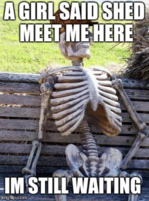 Waiting Skeleton Meme | A GIRL SAID SHED MEET ME HERE IM STILL WAITING | image tagged in memes,waiting skeleton,scumbag | made w/ Imgflip meme maker