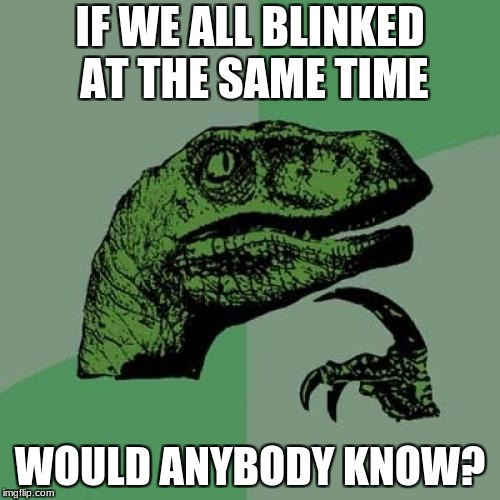Philosoraptor Meme | IF WE ALL BLINKED AT THE SAME TIME WOULD ANYBODY KNOW? | image tagged in memes,philosoraptor | made w/ Imgflip meme maker