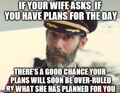 #marriedlife | IF YOUR WIFE ASKS  IF YOU HAVE PLANS FOR THE DAY THERE'S A GOOD CHANCE YOUR PLANS WILL SOON BE OVER-RULED BY WHAT SHE HAS PLANNED FOR YOU | image tagged in captain obvious | made w/ Imgflip meme maker
