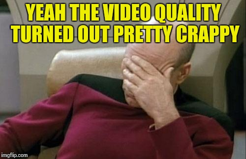 Captain Picard Facepalm Meme | YEAH THE VIDEO QUALITY TURNED OUT PRETTY CRAPPY | image tagged in memes,captain picard facepalm | made w/ Imgflip meme maker