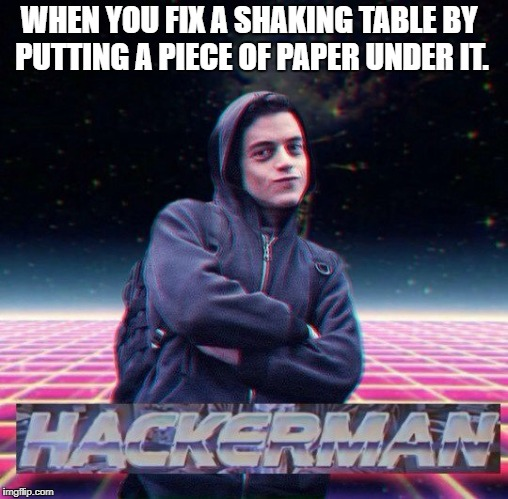 WHEN YOU FIX A SHAKING TABLE BY PUTTING A PIECE OF PAPER UNDER IT. | image tagged in hackerman | made w/ Imgflip meme maker