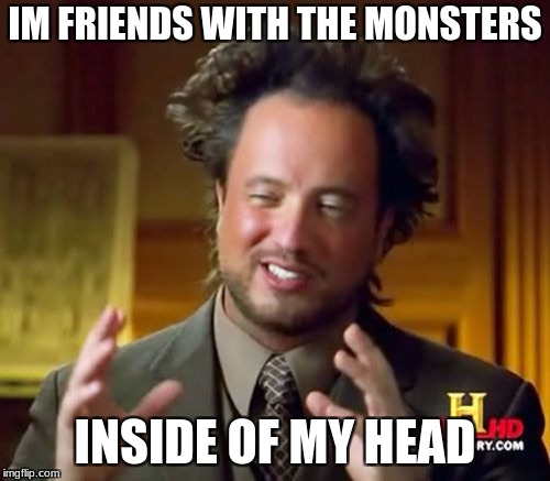 Ancient Aliens Meme | IM FRIENDS WITH THE MONSTERS INSIDE OF MY HEAD | image tagged in memes,ancient aliens | made w/ Imgflip meme maker