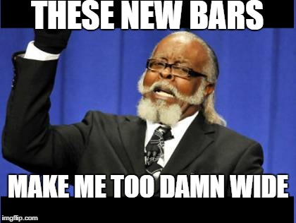 THESE NEW BARS MAKE ME TOO DAMN WIDE | made w/ Imgflip meme maker