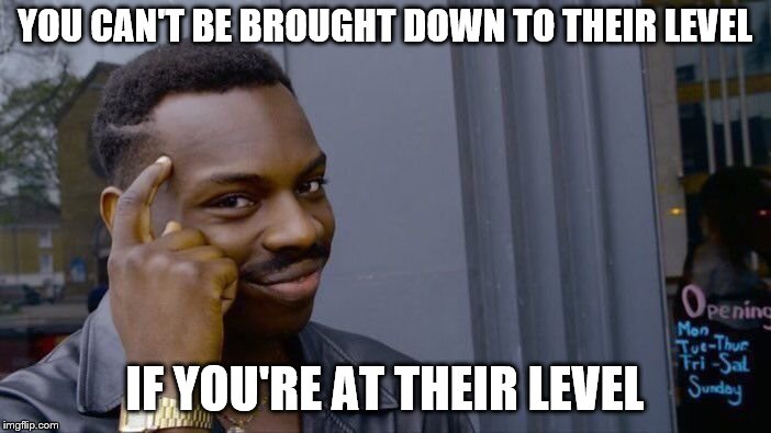 Roll Safe Think About It Meme | YOU CAN'T BE BROUGHT DOWN TO THEIR LEVEL IF YOU'RE AT THEIR LEVEL | image tagged in memes,roll safe think about it | made w/ Imgflip meme maker