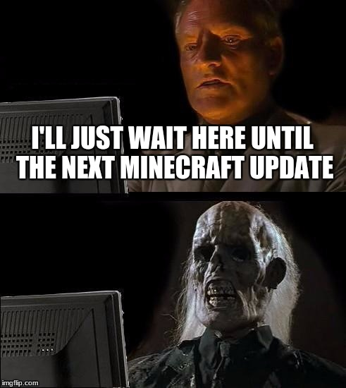 Ill Just Wait Here Meme | I'LL JUST WAIT HERE UNTIL THE NEXT MINECRAFT UPDATE | image tagged in memes,ill just wait here | made w/ Imgflip meme maker
