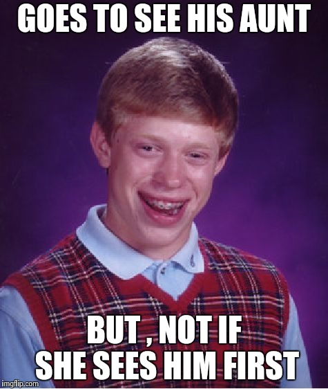 Bad Luck Brian Meme | GOES TO SEE HIS AUNT BUT , NOT IF SHE SEES HIM FIRST | image tagged in memes,bad luck brian | made w/ Imgflip meme maker