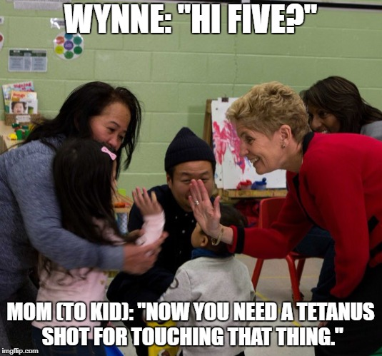 "Kathleen Wynne Hi Five | WYNNE: ""HI FIVE?"" MOM (TO KID): ""NOW YOU NEED A TETANUS SHOT FOR TOUCHING THAT THING."" 