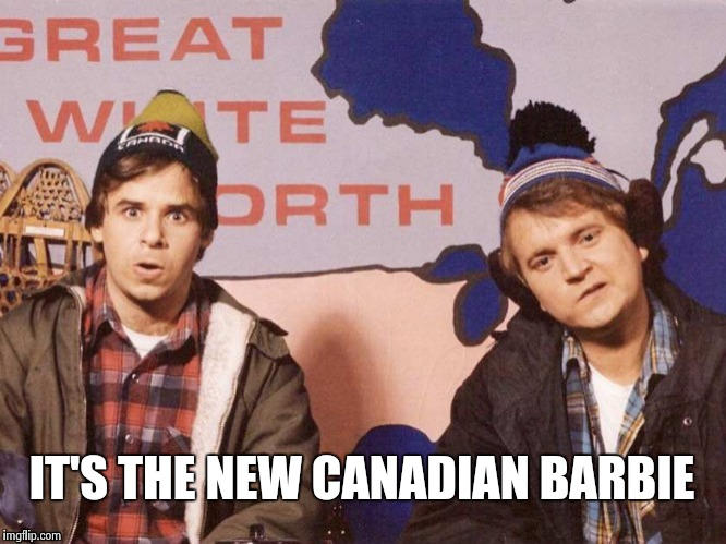 The Great White North | IT'S THE NEW CANADIAN BARBIE | image tagged in the great white north | made w/ Imgflip meme maker