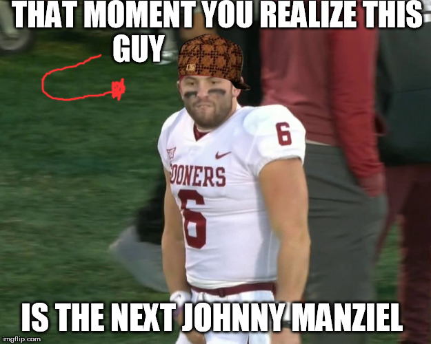 Baker Mayfield Crotch Grab | THAT MOMENT YOU REALIZE THIS GUY IS THE NEXT JOHNNY MANZIEL | image tagged in baker mayfield crotch grab,scumbag | made w/ Imgflip meme maker