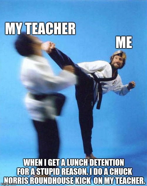 Roundhouse Kick Chuck Norris | ME MY TEACHER WHEN I GET A LUNCH DETENTION FOR A STUPID REASON. I DO A CHUCK NORRIS ROUNDHOUSE KICK  ON MY TEACHER. | image tagged in roundhouse kick chuck norris | made w/ Imgflip meme maker