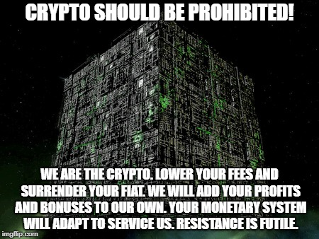 We Are The Crypto | CRYPTO SHOULD BE PROHIBITED! WE ARE THE CRYPTO. LOWER YOUR FEES AND SURRENDER YOUR FIAT. WE WILL ADD YOUR PROFITS AND BONUSES TO OUR OWN. YO | image tagged in cryptocurrency,bitcoin,the borg | made w/ Imgflip meme maker