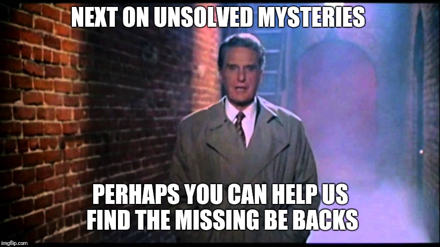 Unsolved Mysteries | NEXT ON UNSOLVED MYSTERIES PERHAPS YOU CAN HELP US FIND THE MISSING BE BACKS | image tagged in unsolved mysteries | made w/ Imgflip meme maker