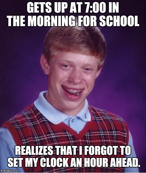 I'm late! I'm late! I mistakenly woke up at 8:00! | GETS UP AT 7:00 IN THE MORNING FOR SCHOOL REALIZES THAT I FORGOT TO SET MY CLOCK AN HOUR AHEAD. | image tagged in memes,bad luck brian,daylight savings time,late for school,overslept,fml | made w/ Imgflip meme maker