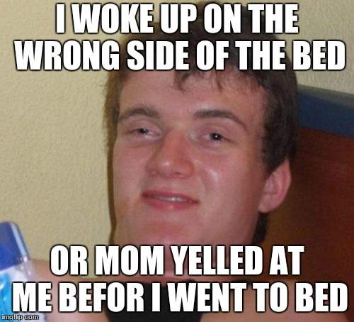 10 Guy Meme | I WOKE UP ON THE WRONG SIDE OF THE BED OR MOM YELLED AT ME BEFOR I WENT TO BED | image tagged in memes,10 guy | made w/ Imgflip meme maker