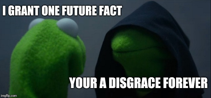 Evil Kermit Meme | I GRANT ONE FUTURE FACT YOUR A DISGRACE FOREVER | image tagged in memes,evil kermit | made w/ Imgflip meme maker