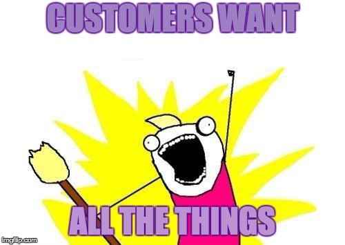 X All The Y Meme | CUSTOMERS WANT ALL THE THINGS | image tagged in memes,x all the y | made w/ Imgflip meme maker