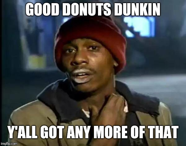 Y'all Got Any More Of That Meme | GOOD DONUTS DUNKIN Y'ALL GOT ANY MORE OF THAT | image tagged in memes,y'all got any more of that | made w/ Imgflip meme maker