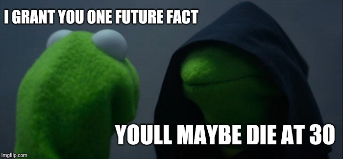 Evil Kermit | I GRANT YOU ONE FUTURE FACT YOULL MAYBE DIE AT 30 | image tagged in memes,evil kermit | made w/ Imgflip meme maker