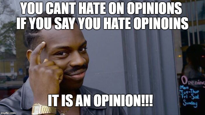 people who get mad at peoples opinions should not | YOU CANT HATE ON OPINIONS IF YOU SAY YOU HATE OPINOINS IT IS AN OPINION!!! | image tagged in memes,roll safe think about it,politics,political meme,opinions,unpopular opinion | made w/ Imgflip meme maker
