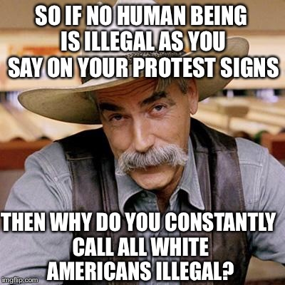 SARCASM COWBOY | SO IF NO HUMAN BEING IS ILLEGAL AS YOU SAY ON YOUR PROTEST SIGNS THEN WHY DO YOU CONSTANTLY CALL ALL WHITE AMERICANS ILLEGAL? | image tagged in sarcasm cowboy,illegal immigration,illegal aliens,illegal immigrants,white people | made w/ Imgflip meme maker