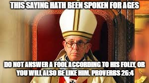 THIS SAYING HATH BEEN SPOKEN FOR AGES DO NOT ANSWER A FOOL ACCORDING TO HIS FOLLY, OR YOU WILL ALSO BE LIKE HIM. PROVERBS 26:4 | made w/ Imgflip meme maker