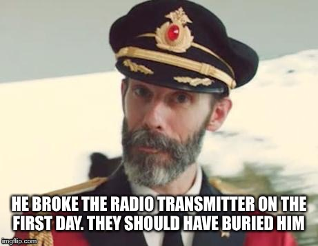 HE BROKE THE RADIO TRANSMITTER ON THE FIRST DAY. THEY SHOULD HAVE BURIED HIM | made w/ Imgflip meme maker