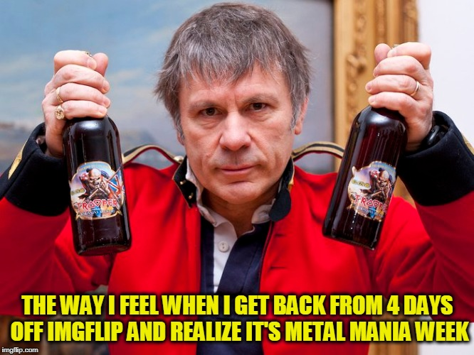 Metal Mania Week, March 9th-16th, a PowerMetalhead & DoctorDoomsday180 event | THE WAY I FEEL WHEN I GET BACK FROM 4 DAYS OFF IMGFLIP AND REALIZE IT'S METAL MANIA WEEK | image tagged in metal mania week,heavy metal,iron maiden,memes | made w/ Imgflip meme maker