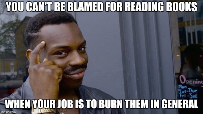 Roll Safe Think About It Meme | YOU CAN'T BE BLAMED FOR READING BOOKS WHEN YOUR JOB IS TO BURN THEM IN GENERAL | image tagged in memes,roll safe think about it | made w/ Imgflip meme maker