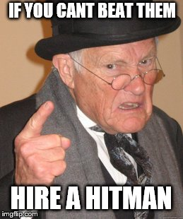 Back In My Day Meme | IF YOU CANT BEAT THEM HIRE A HITMAN | image tagged in memes,back in my day | made w/ Imgflip meme maker
