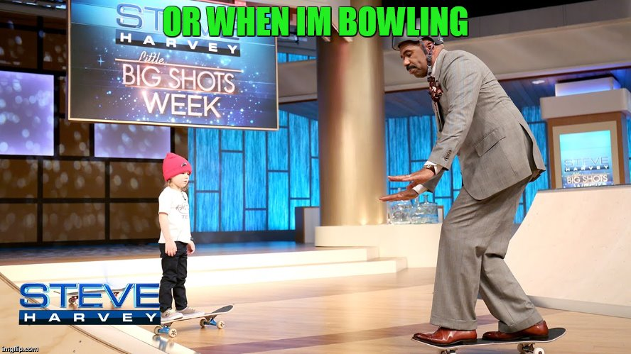 OR WHEN IM BOWLING | made w/ Imgflip meme maker