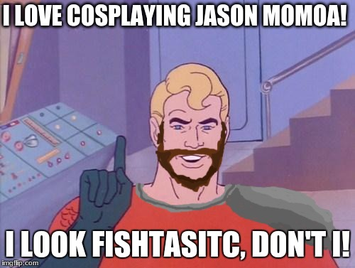 Aquaman Cosplay | I LOVE COSPLAYING JASON MOMOA! I LOOK FISHTASITC, DON'T I! | image tagged in aquaman questions,aquaman,jason momoa,dc comics,cosplay,memes | made w/ Imgflip meme maker