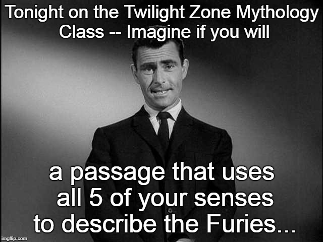 Imagine If You Will...... | Tonight on the Twilight Zone Mythology Class -- Imagine if you will a passage that uses all 5 of your senses to describe the Furies... | image tagged in imagine if you will | made w/ Imgflip meme maker