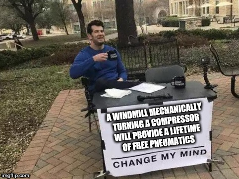 Change My Mind | A WINDMILL MECHANICALLY TURNING A COMPRESSOR WILL PROVIDE A LIFETIME OF FREE PNEUMATICS | image tagged in change my mind | made w/ Imgflip meme maker