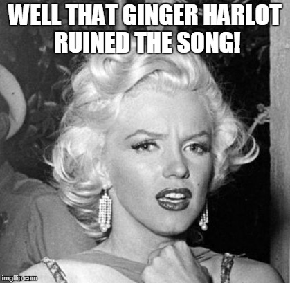 WELL THAT GINGER HARLOT RUINED THE SONG! | made w/ Imgflip meme maker