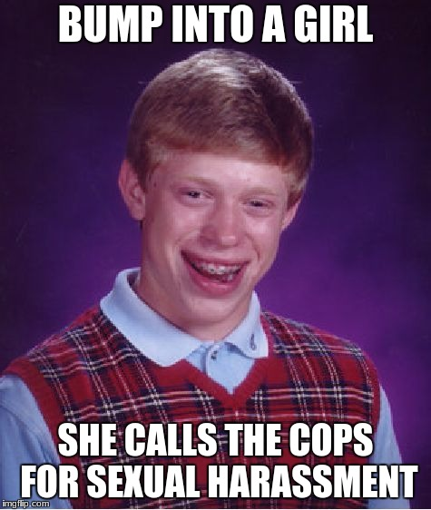 Bad Luck Brian Meme | BUMP INTO A GIRL SHE CALLS THE COPS FOR SEXUAL HARASSMENT | image tagged in memes,bad luck brian | made w/ Imgflip meme maker