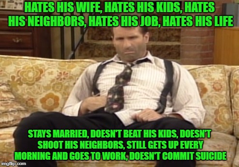 Al Bundy: A REAL man. Here's to all the men who hate their lives, but still don't quit. |  HATES HIS WIFE, HATES HIS KIDS, HATES HIS NEIGHBORS, HATES HIS JOB, HATES HIS LIFE; STAYS MARRIED, DOESN'T BEAT HIS KIDS, DOESN'T SHOOT HIS NEIGHBORS, STILL GETS UP EVERY MORNING AND GOES TO WORK, DOESN'T COMMIT SUICIDE | image tagged in memes,married with children,al bundy,real men | made w/ Imgflip meme maker