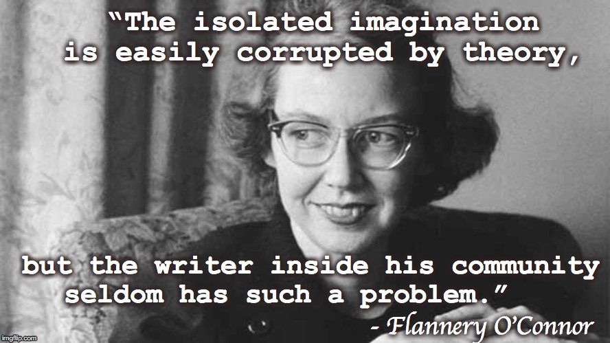 "Why join a writing community | ""The isolated imagination is easily corrupted by theory, but the writer inside his community seldom has such a problem."" - Flannery O'Connor 