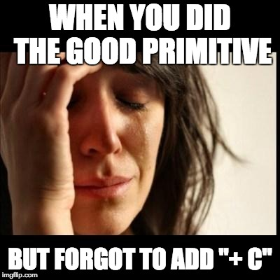 "When I do my integral calculus homework | WHEN YOU DID THE GOOD PRIMITIVE BUT FORGOT TO ADD ""+ C"" 