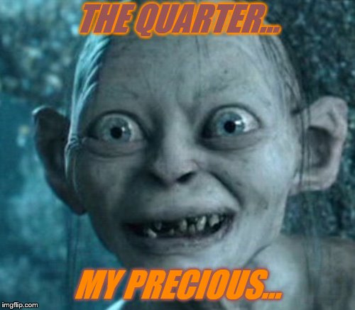 THE QUARTER... MY PRECIOUS... | made w/ Imgflip meme maker