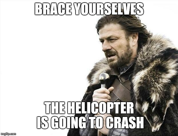 Brace Yourselves X is Coming Meme | BRACE YOURSELVES THE HELICOPTER IS GOING TO CRASH | image tagged in memes,brace yourselves x is coming | made w/ Imgflip meme maker