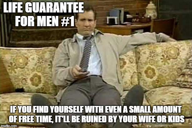It'll never fail. | LIFE GUARANTEE FOR MEN #1 IF YOU FIND YOURSELF WITH EVEN A SMALL AMOUNT OF FREE TIME, IT'LL BE RUINED BY YOUR WIFE OR KIDS | image tagged in memes,life guarantee for men,al bundy | made w/ Imgflip meme maker