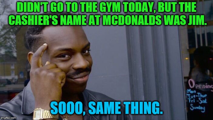 Roll Safe Think About It Meme | DIDN'T GO TO THE GYM TODAY, BUT THE CASHIER'S NAME AT MCDONALDS WAS JIM. SOOO, SAME THING. | image tagged in memes,roll safe think about it,mcdonalds,gym | made w/ Imgflip meme maker