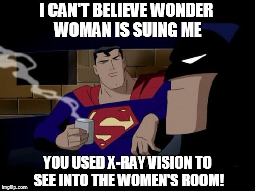 Batman And Superman | I CAN'T BELIEVE WONDER WOMAN IS SUING ME YOU USED X-RAY VISION TO SEE INTO THE WOMEN'S ROOM! | image tagged in memes,batman and superman | made w/ Imgflip meme maker