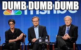 DUMB DUMB DUMB | image tagged in msnbc hosts are stupid | made w/ Imgflip meme maker